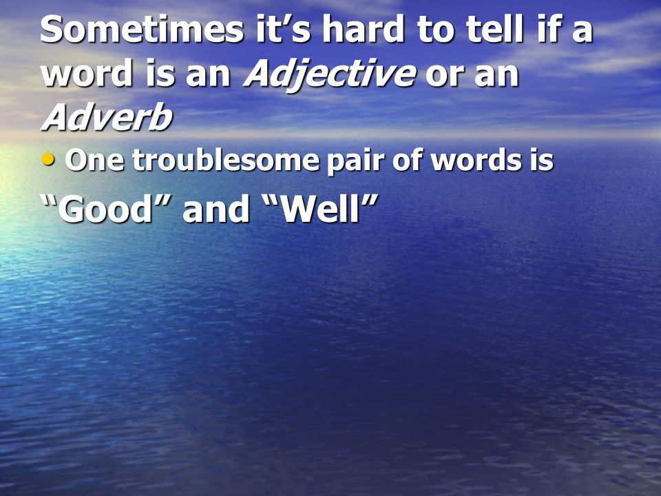 Sometimes its hard to tell if a word is an Adjective or an Adverb One troublesome pair of words is One troublesome pair of words is Good and Well