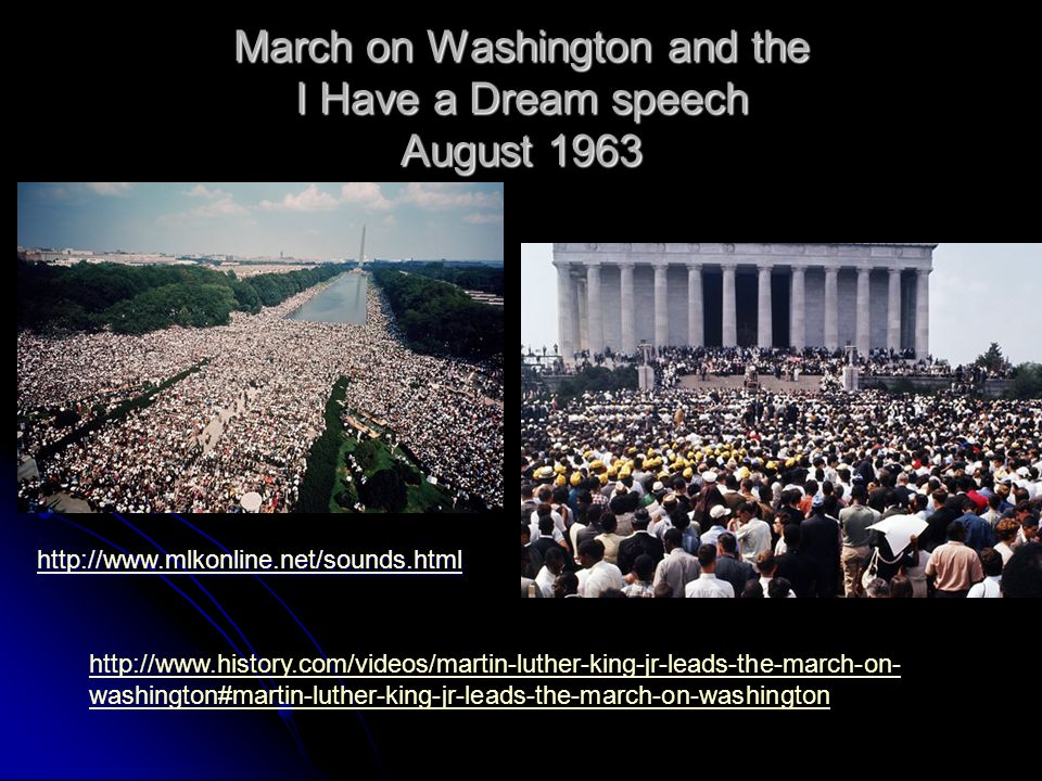 March on Washington and the I Have a Dream speech August 1963 http://www.history.com/videos/martin-luther-king-jr-leads-the-march-on- washington#marti