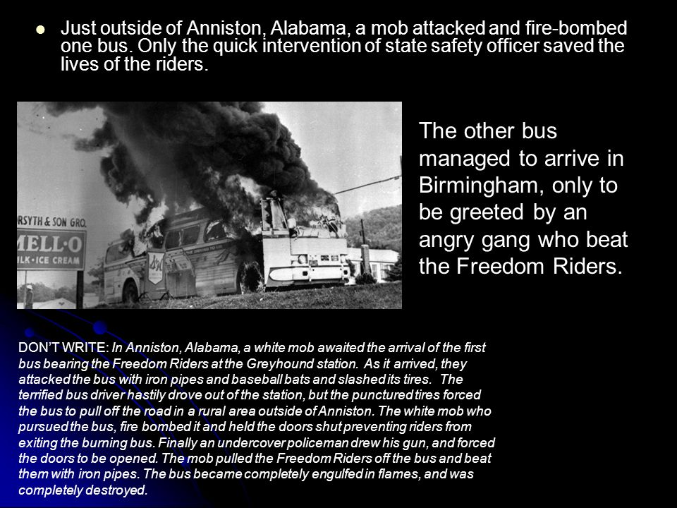 Just outside of Anniston, Alabama, a mob attacked and fire-bombed one bus. Only the quick intervention of state safety officer saved the lives of the