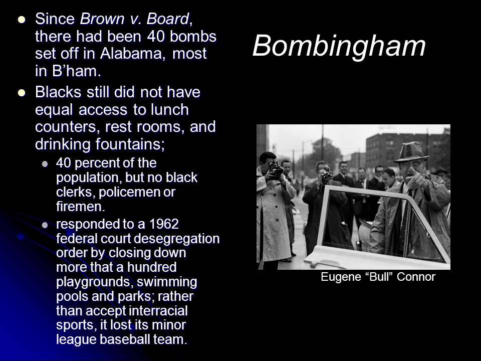 Bombingham Since Brown v. Board, there had been 40 bombs set off in Alabama, most in Bham. Since Brown v. Board, there had been 40 bombs set off in Al