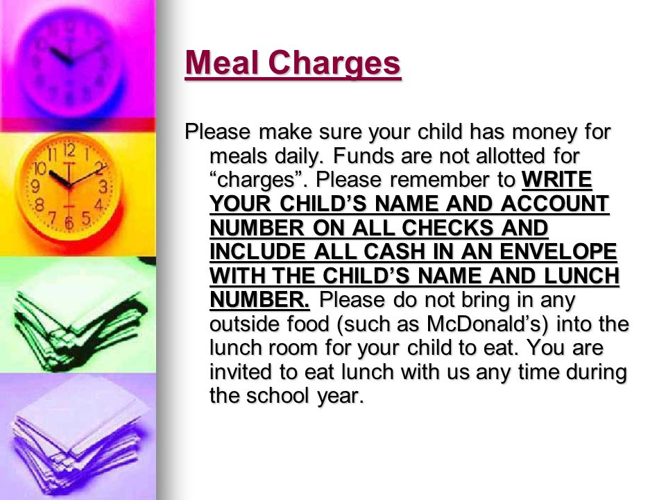 Meal Charges Please make sure your child has money for meals daily. Funds are not allotted for charges. Please remember to WRITE YOUR CHILDS NAME AND