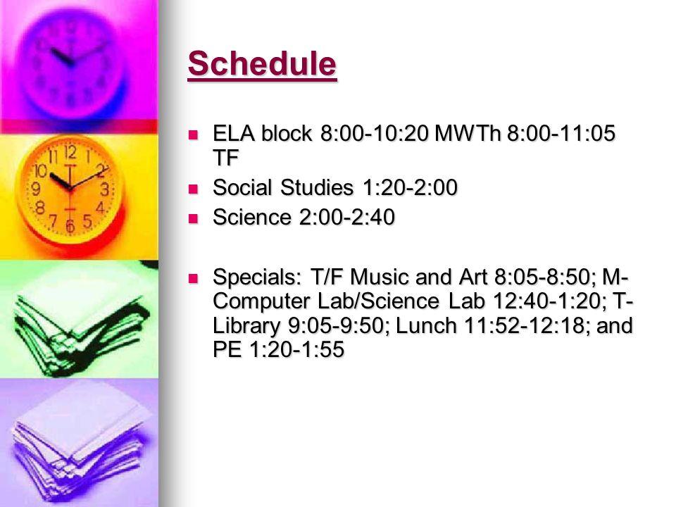 Schedule ELA block 8:00-10:20 MWTh 8:00-11:05 TF ELA block 8:00-10:20 MWTh 8:00-11:05 TF Social Studies 1:20-2:00 Social Studies 1:20-2:00 Science 2:0