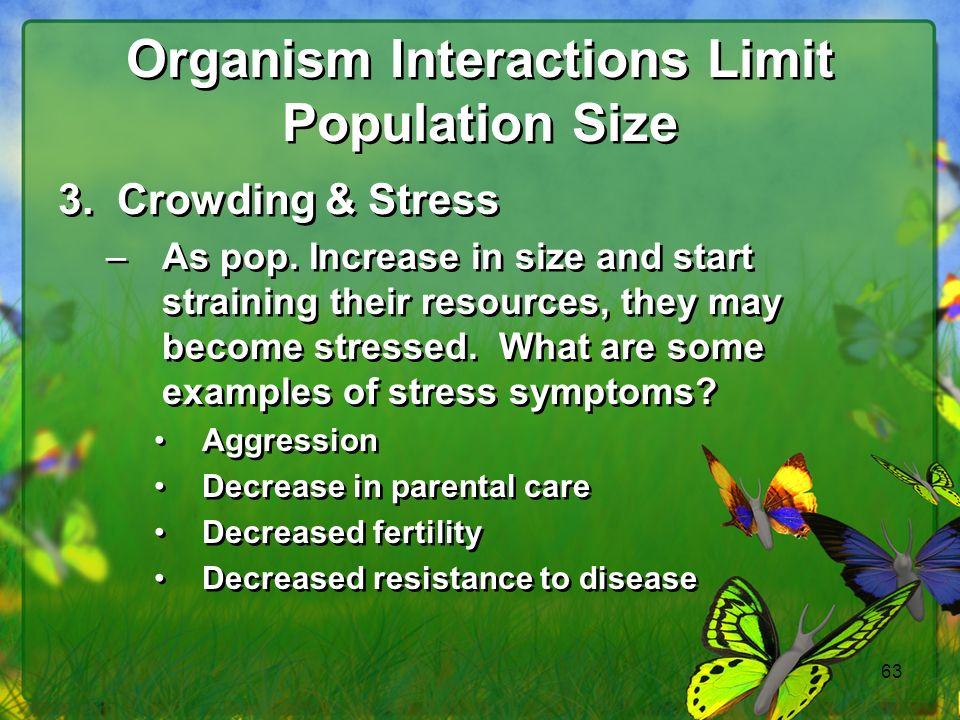 63 Organism Interactions Limit Population Size 3.Crowding & Stress –As pop.