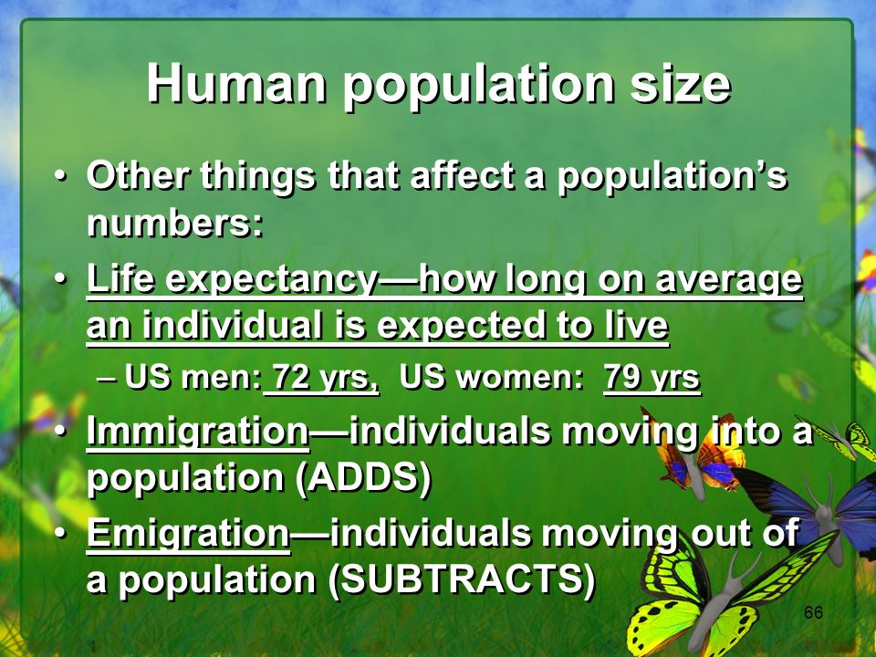 66 Human population size Other things that affect a populations numbers: Life expectancyhow long on average an individual is expected to live –US men: 72 yrs, US women: 79 yrs Immigrationindividuals moving into a population (ADDS) Emigrationindividuals moving out of a population (SUBTRACTS) Other things that affect a populations numbers: Life expectancyhow long on average an individual is expected to live –US men: 72 yrs, US women: 79 yrs Immigrationindividuals moving into a population (ADDS) Emigrationindividuals moving out of a population (SUBTRACTS)