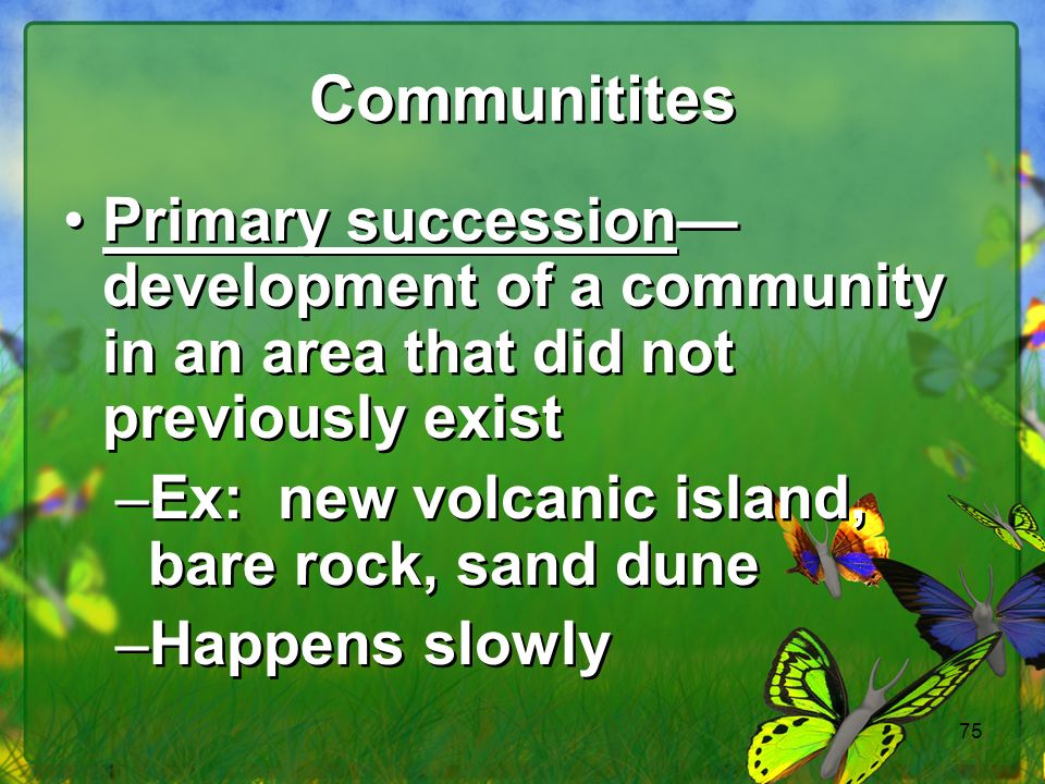 75 Communitites Primary succession development of a community in an area that did not previously exist –Ex: new volcanic island, bare rock, sand dune –Happens slowly Primary succession development of a community in an area that did not previously exist –Ex: new volcanic island, bare rock, sand dune –Happens slowly