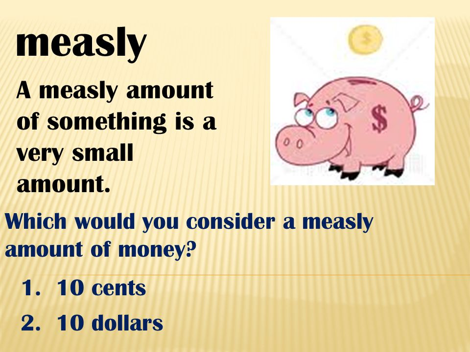 measly A measly amount of something is a very small amount. Which would you consider a measly amount of money? 1. 10 cents 2. 10 dollars