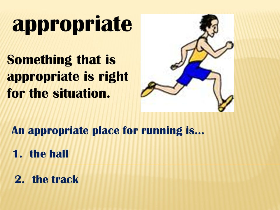 appropriate Something that is appropriate is right for the situation. An appropriate place for running is… 1. the hall 2. the track