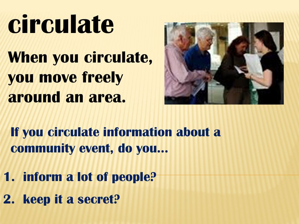 circulate When you circulate, you move freely around an area. 1. inform a lot of people? If you circulate information about a community event, do you…