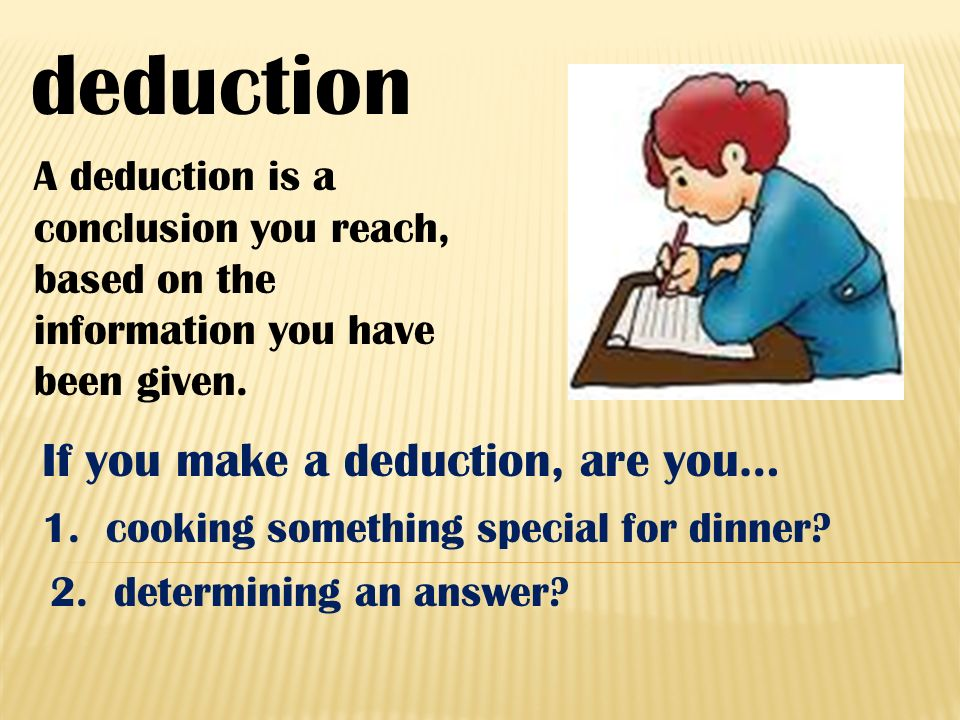 deduction A deduction is a conclusion you reach, based on the information you have been given. If you make a deduction, are you… 1. cooking something