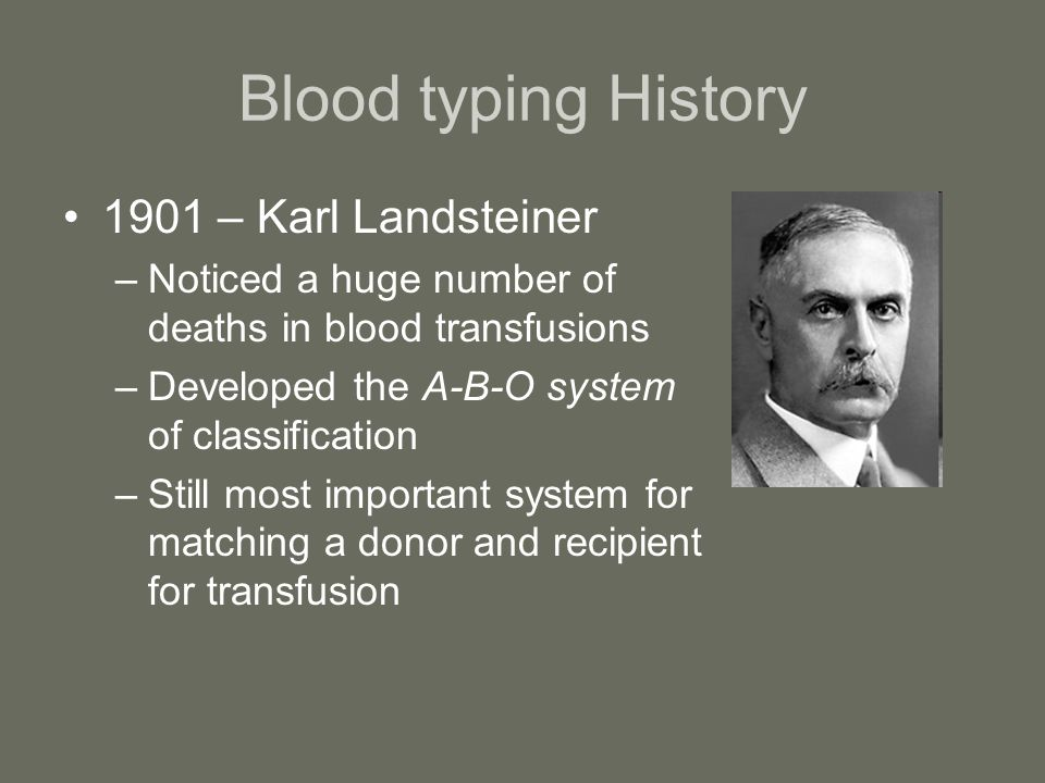 Blood typing History 1901 – Karl Landsteiner –Noticed a huge number of deaths in blood transfusions –Developed the A-B-O system of classification –Sti
