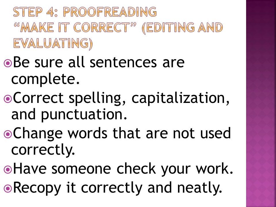 Be sure all sentences are complete. Correct spelling, capitalization, and punctuation. Change words that are not used correctly. Have someone check yo