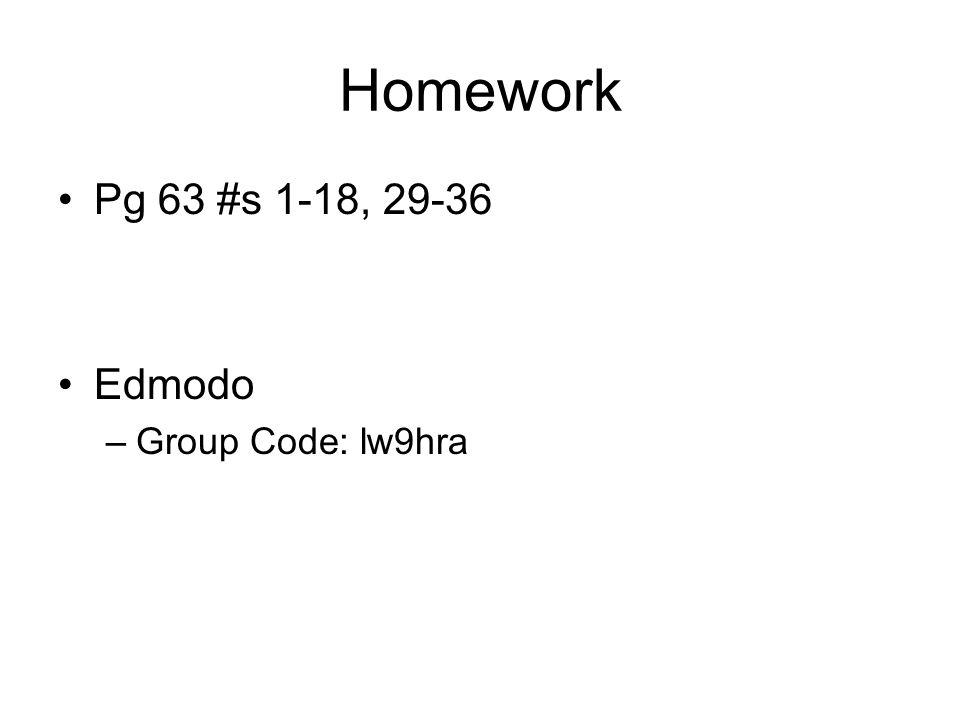 Homework Pg 63 #s 1-18, 29-36 Edmodo –Group Code: lw9hra