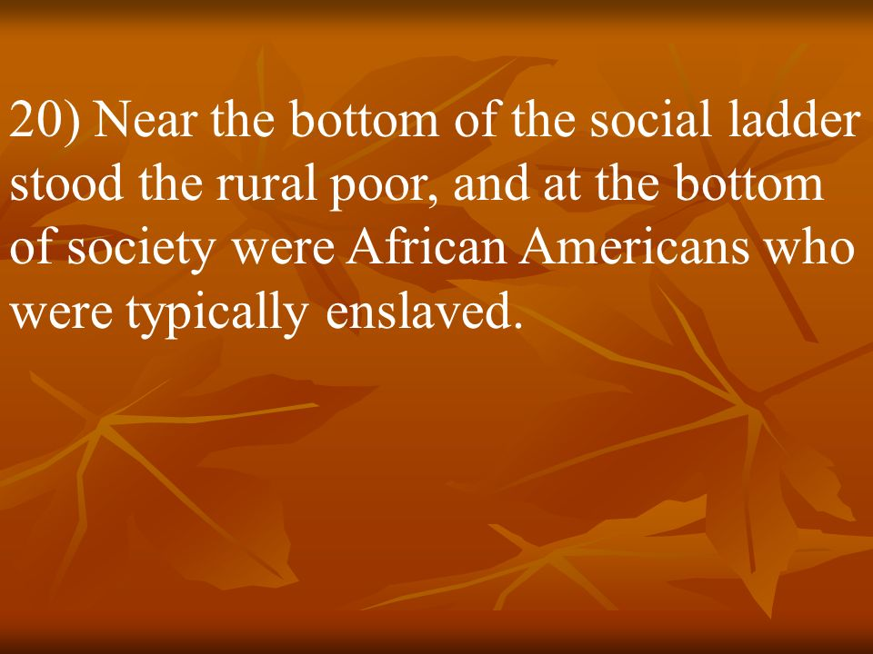 19) Social attitudes shaped Southern life and produced a definite class structure for the region. At the top were the planters, who owned the regions