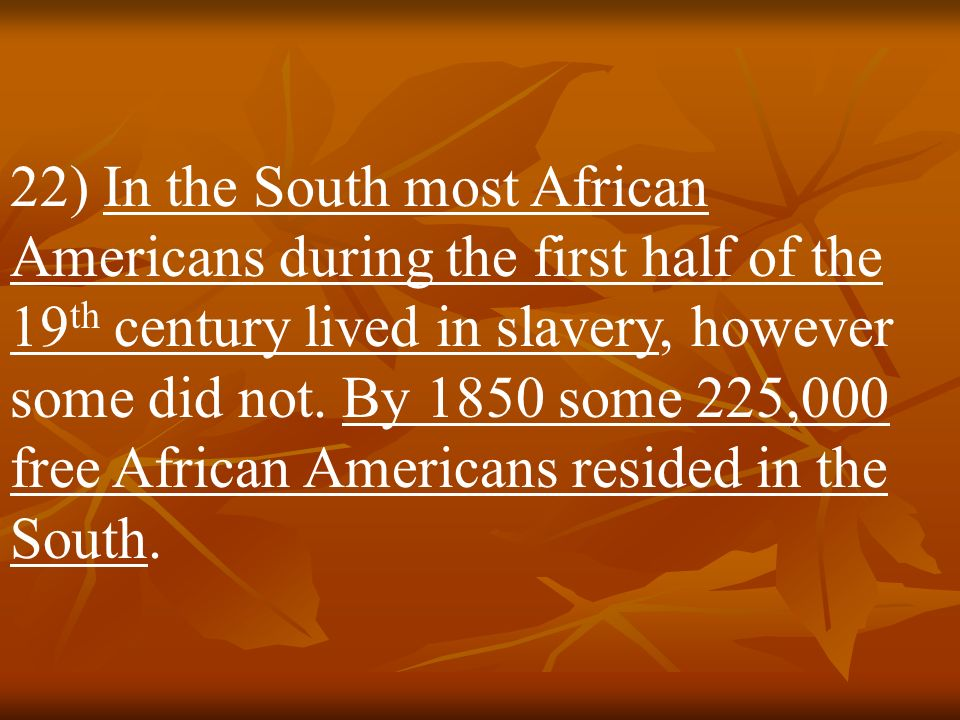 21) The rice and cotton plantations of the South depended on enslaved labor for their existence. Therefore the overwhelming majority of enslaved Afric