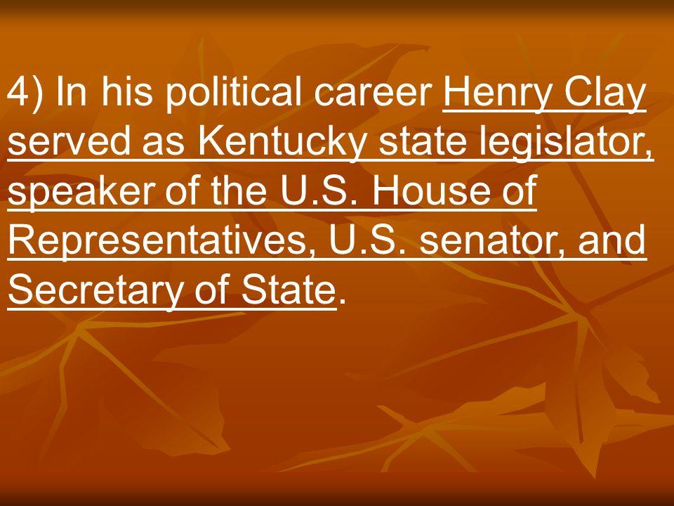 4) In his political career Henry Clay served as Kentucky state legislator, speaker of the U.S.
