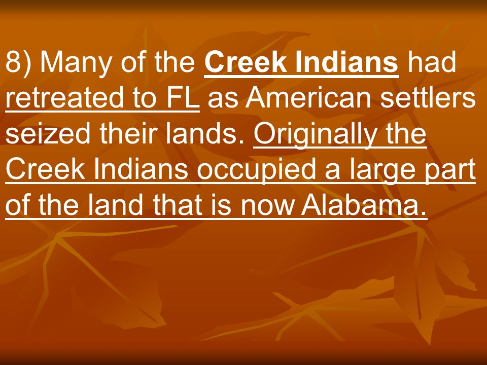 8) Many of the Creek Indians had retreated to FL as American settlers seized their lands.