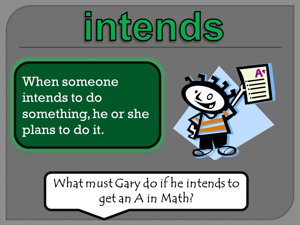When someone intends to do something, he or she plans to do it. What must Gary do if he intends to get an A in Math?
