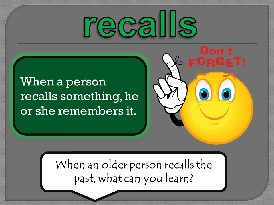 When a person recalls something, he or she remembers it. When an older person recalls the past, what can you learn?