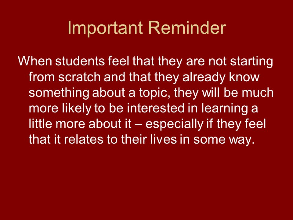 Important Reminder When students feel that they are not starting from scratch and that they already know something about a topic, they will be much more likely to be interested in learning a little more about it – especially if they feel that it relates to their lives in some way.