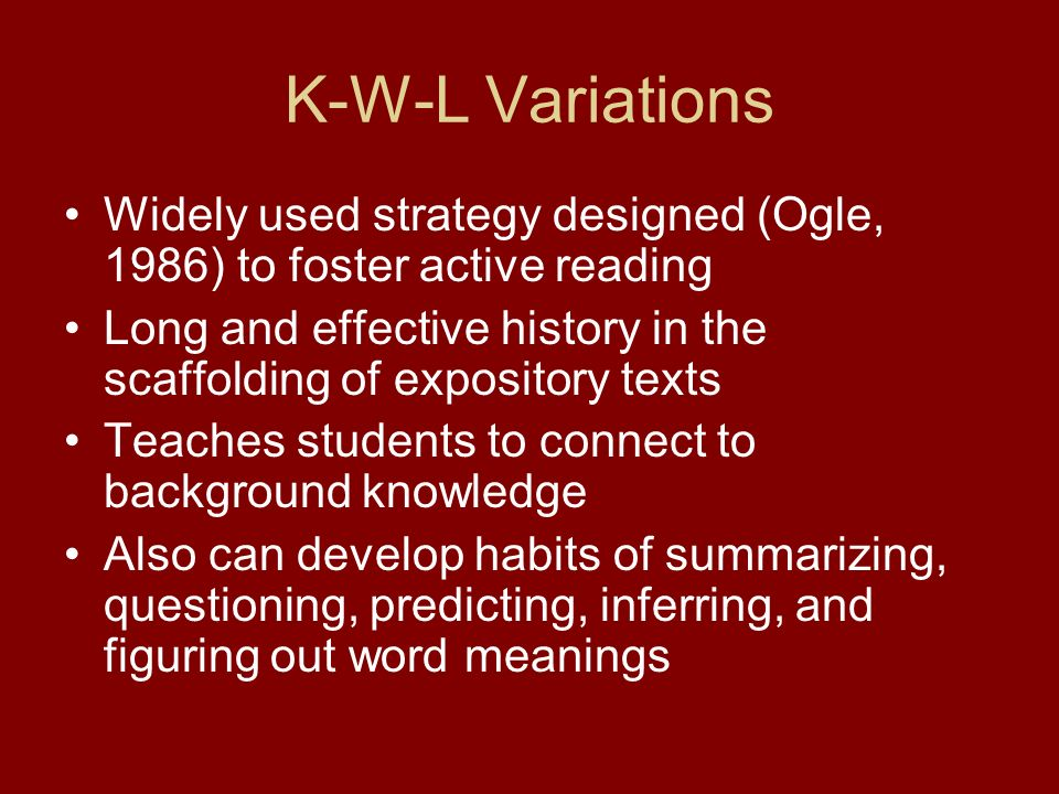 K-W-L Variations Widely used strategy designed (Ogle, 1986) to foster active reading Long and effective history in the scaffolding of expository texts Teaches students to connect to background knowledge Also can develop habits of summarizing, questioning, predicting, inferring, and figuring out word meanings