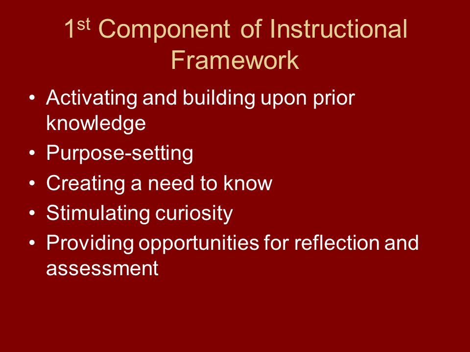 1 st Component of Instructional Framework Activating and building upon prior knowledge Purpose-setting Creating a need to know Stimulating curiosity Providing opportunities for reflection and assessment