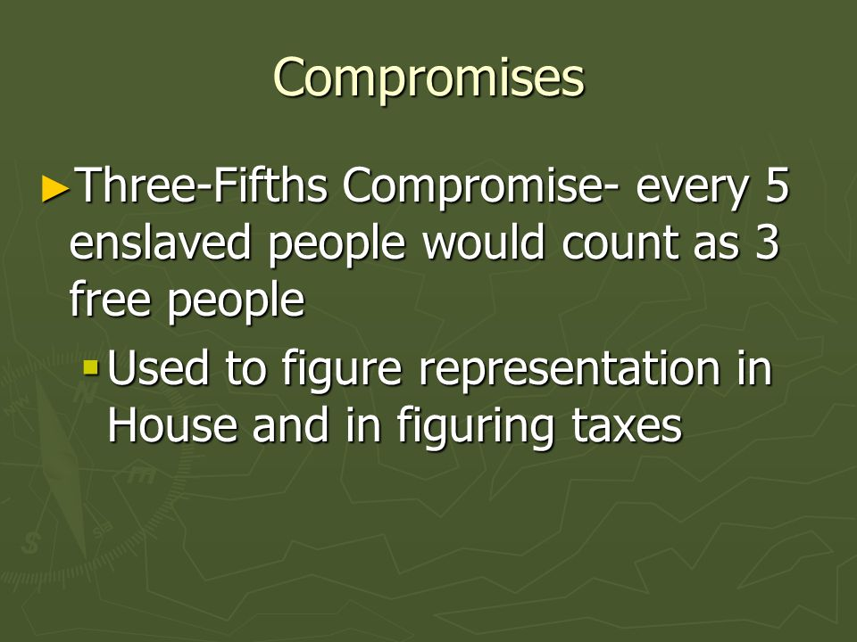 Compromises Three-Fifths Compromise- every 5 enslaved people would count as 3 free people Three-Fifths Compromise- every 5 enslaved people would count