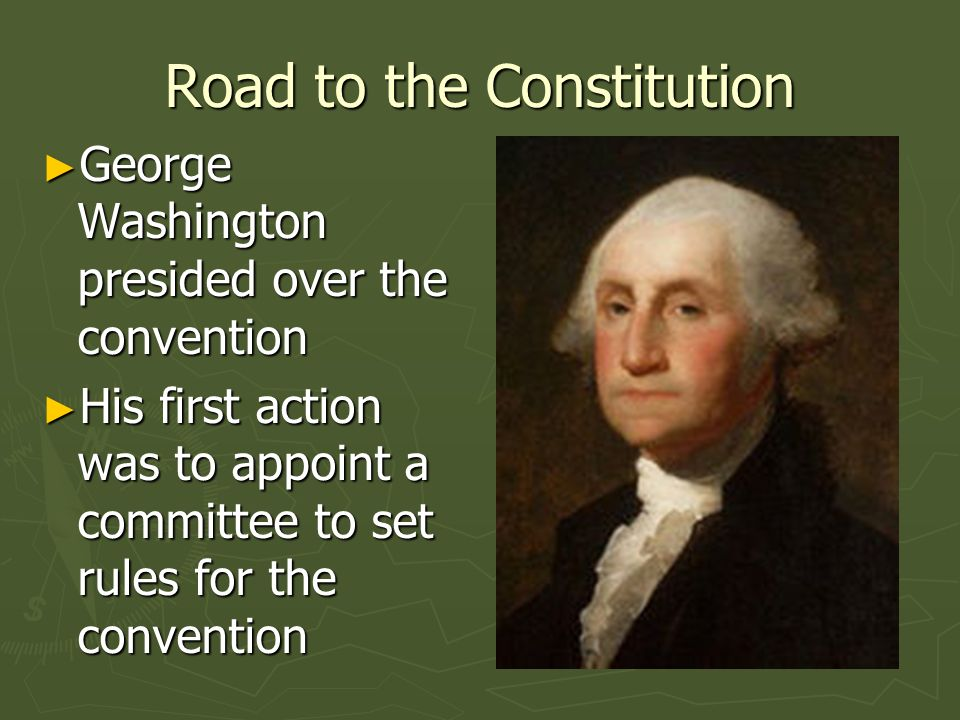 Road to the Constitution George Washington presided over the convention George Washington presided over the convention His first action was to appoint