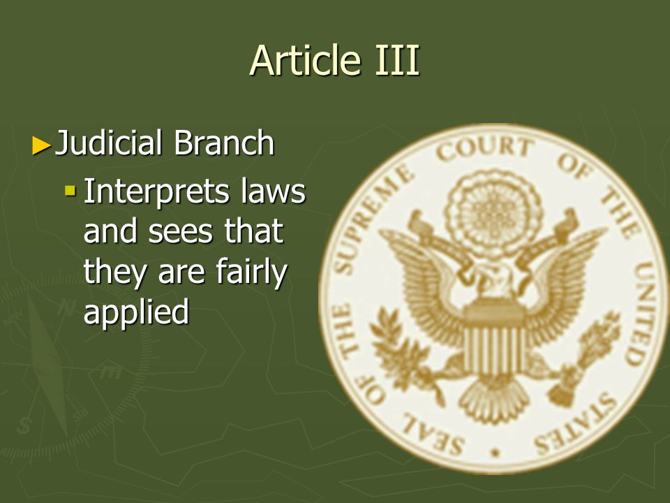 Article III Judicial Branch Judicial Branch Interprets laws and sees that they are fairly applied Interprets laws and sees that they are fairly applie