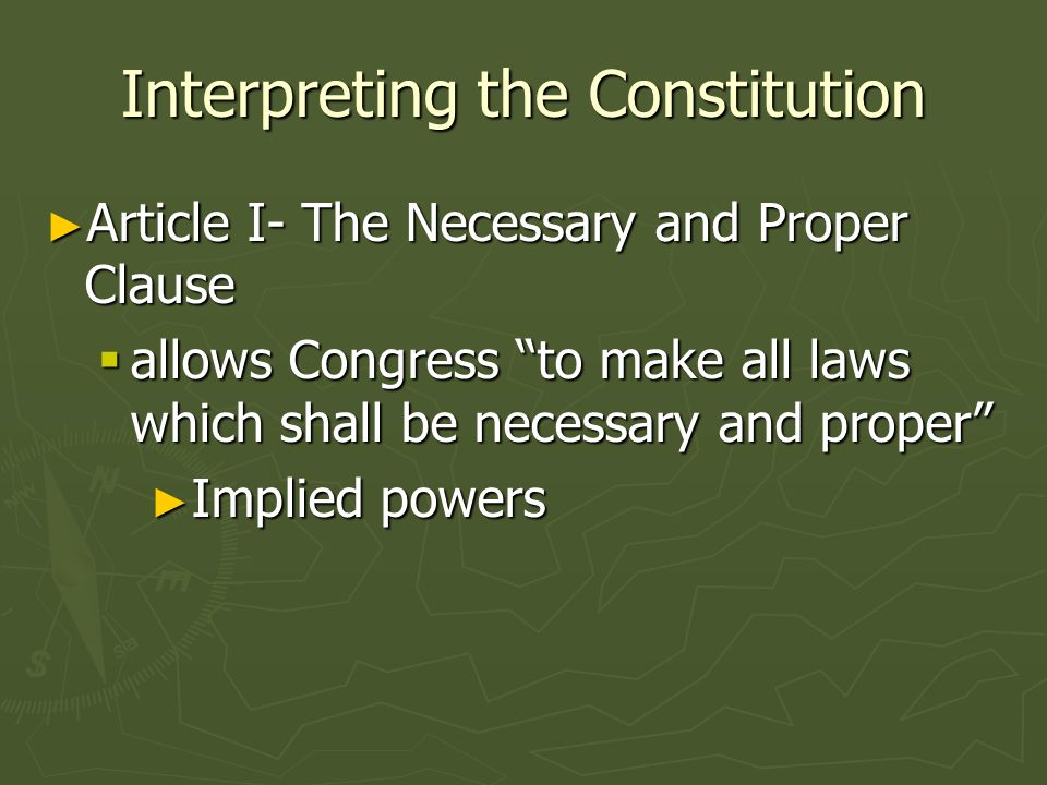 Interpreting the Constitution Article I- The Necessary and Proper Clause Article I- The Necessary and Proper Clause allows Congress to make all laws w
