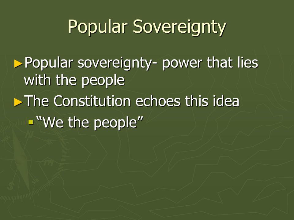 Popular Sovereignty Popular sovereignty- power that lies with the people Popular sovereignty- power that lies with the people The Constitution echoes