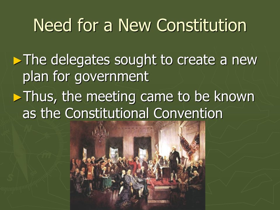 Need for a New Constitution The delegates sought to create a new plan for government The delegates sought to create a new plan for government Thus, th