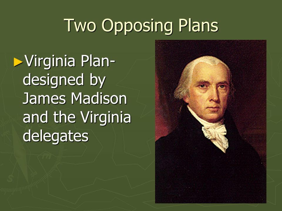 Two Opposing Plans Virginia Plan- designed by James Madison and the Virginia delegates Virginia Plan- designed by James Madison and the Virginia deleg