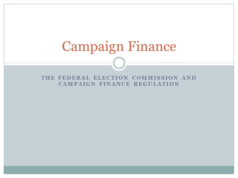 THE FEDERAL ELECTION COMMISSION AND CAMPAIGN FINANCE REGULATION Campaign Finance