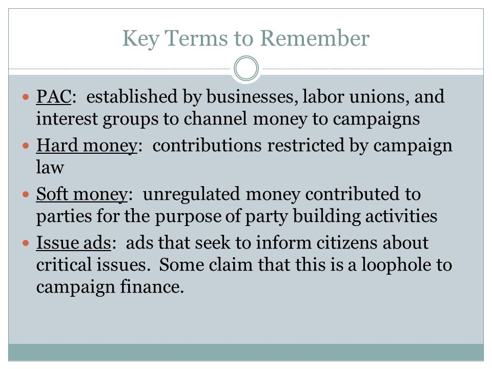 Key Terms to Remember PAC: established by businesses, labor unions, and interest groups to channel money to campaigns Hard money: contributions restri