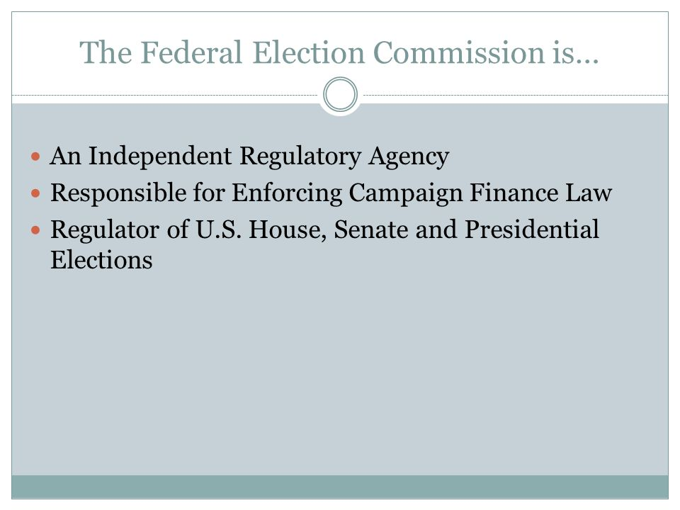 The Federal Election Commission is… An Independent Regulatory Agency Responsible for Enforcing Campaign Finance Law Regulator of U.S. House, Senate an