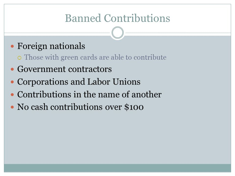 Banned Contributions Foreign nationals Those with green cards are able to contribute Government contractors Corporations and Labor Unions Contribution