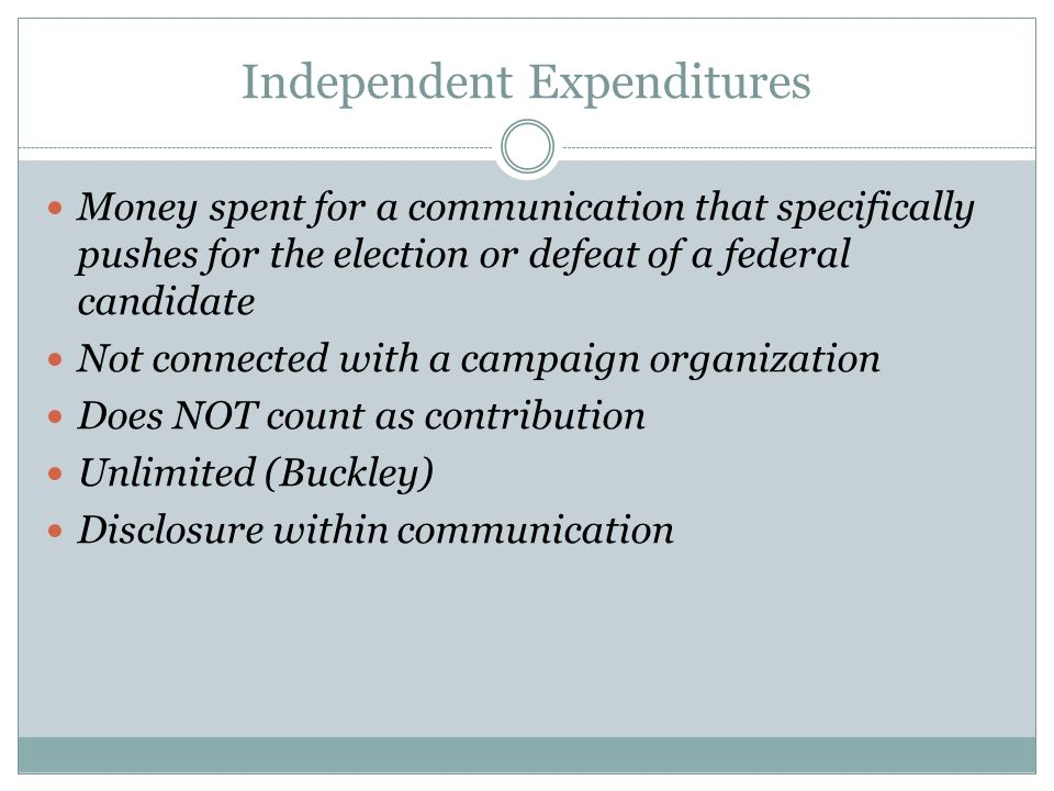Independent Expenditures Money spent for a communication that specifically pushes for the election or defeat of a federal candidate Not connected with