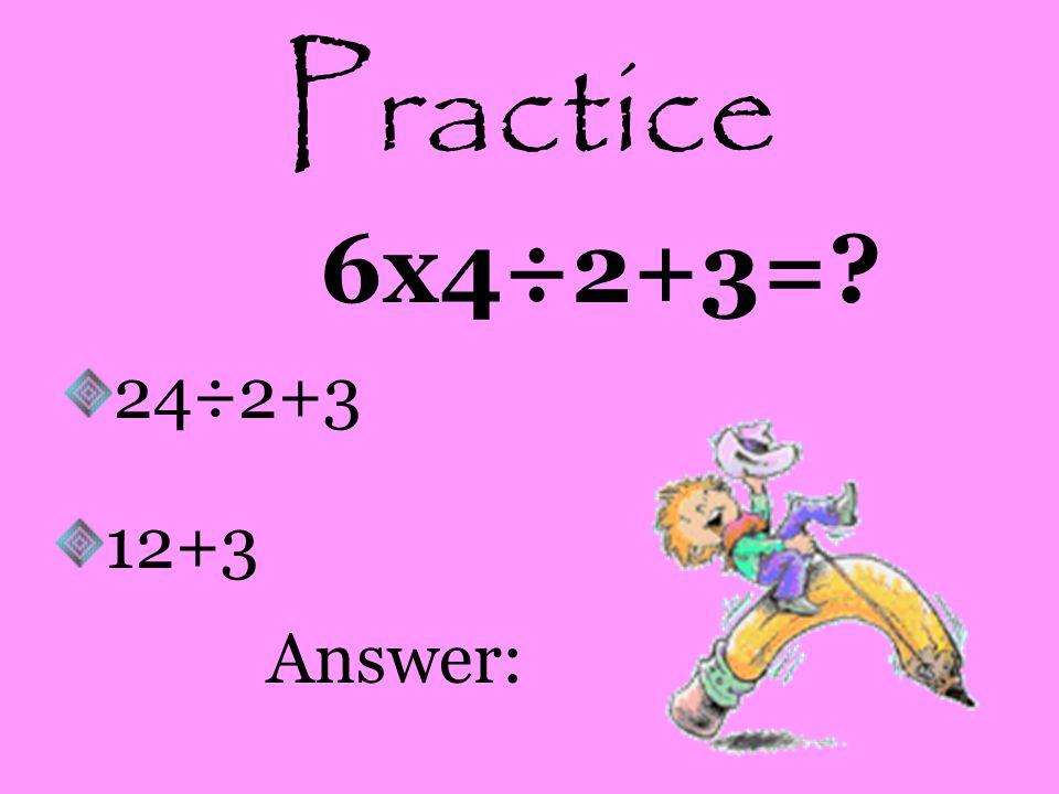 Practice 6x4÷2+3=? 24÷2+3 12+3 Answer: