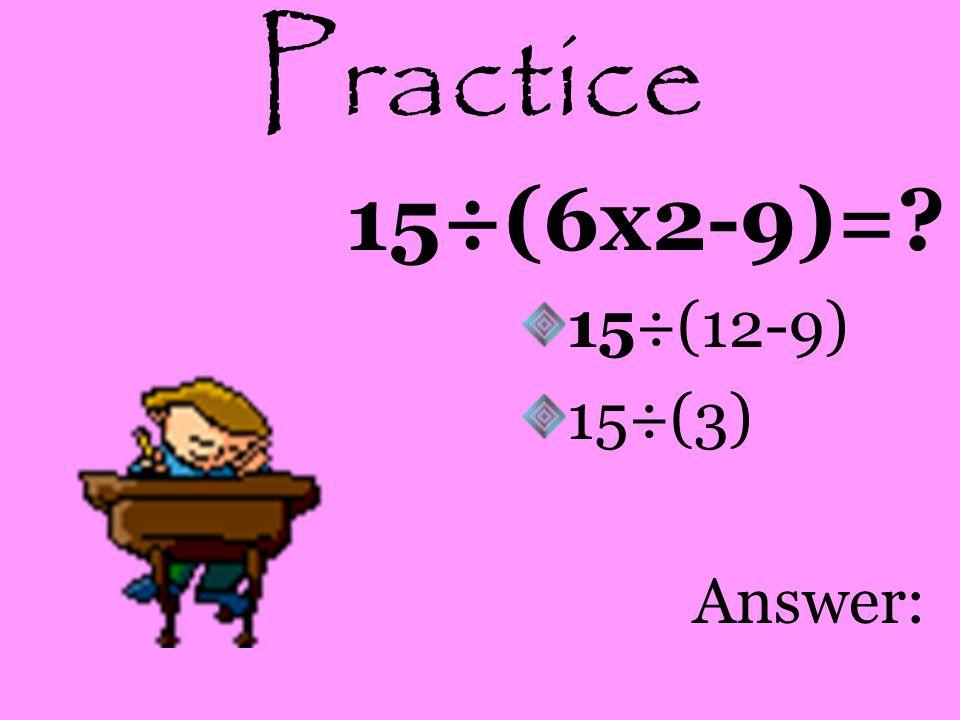Practice 15÷(6x2-9)=? 15÷(12-9) 15÷(3) Answer: