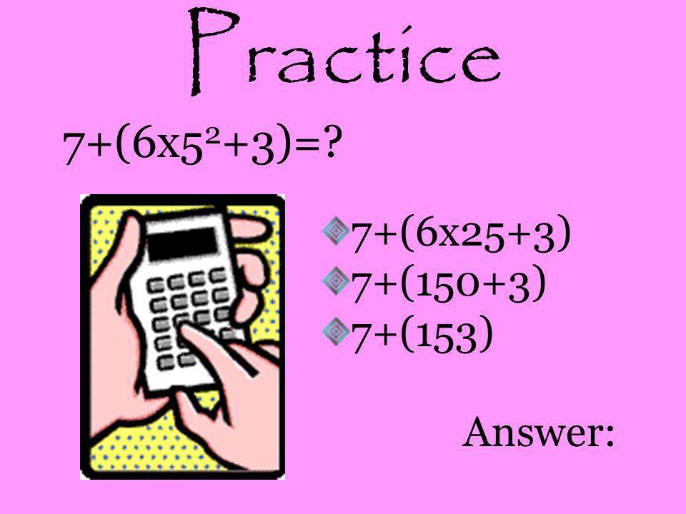 Practice 7+(6x5 2 +3)=? 7+(6x25+3) 7+(150+3) 7+(153) Answer: