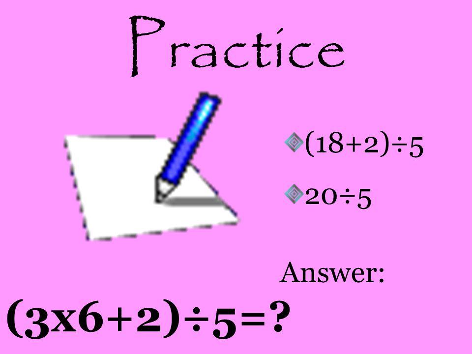 Practice (3x6+2)÷5=? (18+2)÷5 20÷5 Answer: