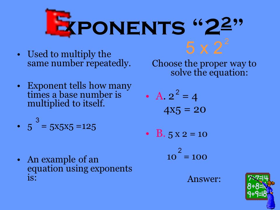 xponents 2 2 Used to multiply the same number repeatedly. Exponent tells how many times a base number is multiplied to itself. 5 = 5x5x5 =125 An examp