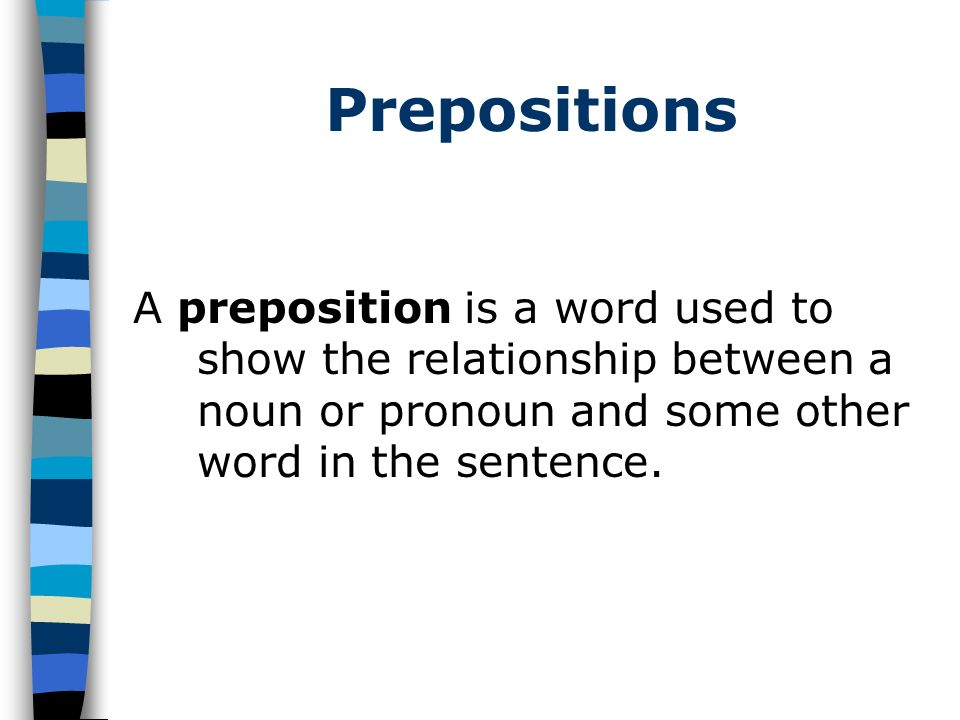 Prepositions A preposition is a word used to show the relationship between a noun or pronoun and some other word in the sentence.
