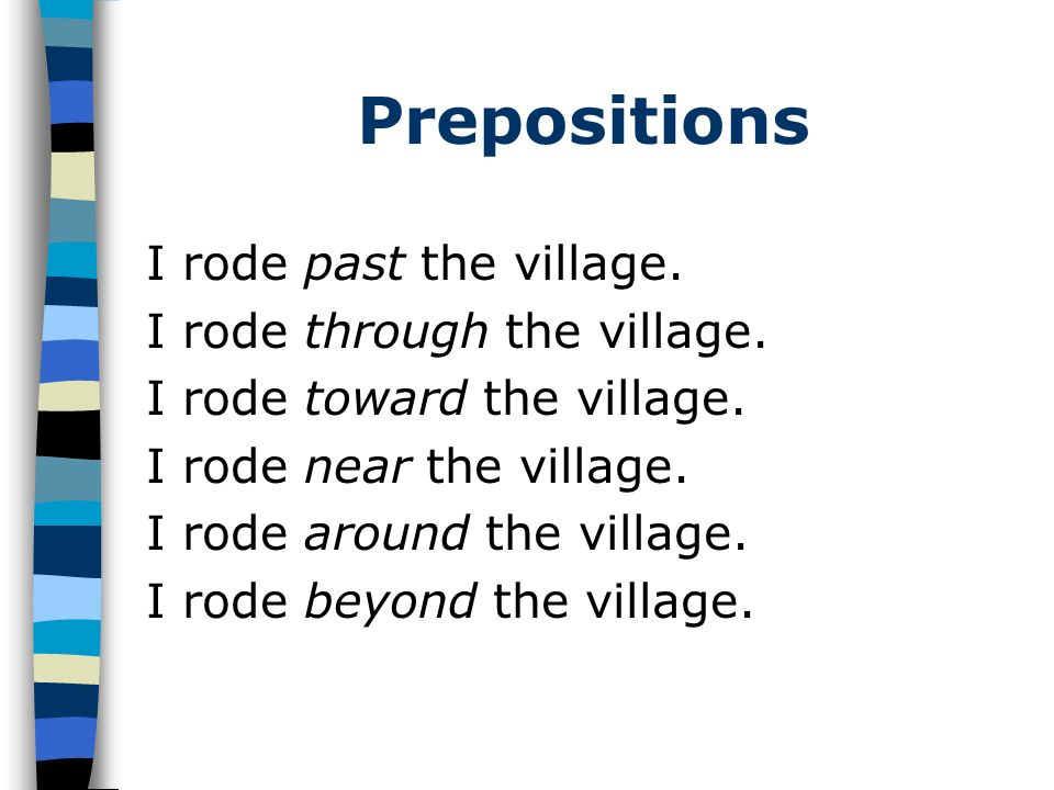 Prepositions I rode past the village. I rode through the village. I rode toward the village. I rode near the village. I rode around the village. I rod