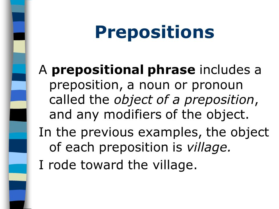 Prepositions A prepositional phrase includes a preposition, a noun or pronoun called the object of a preposition, and any modifiers of the object. In