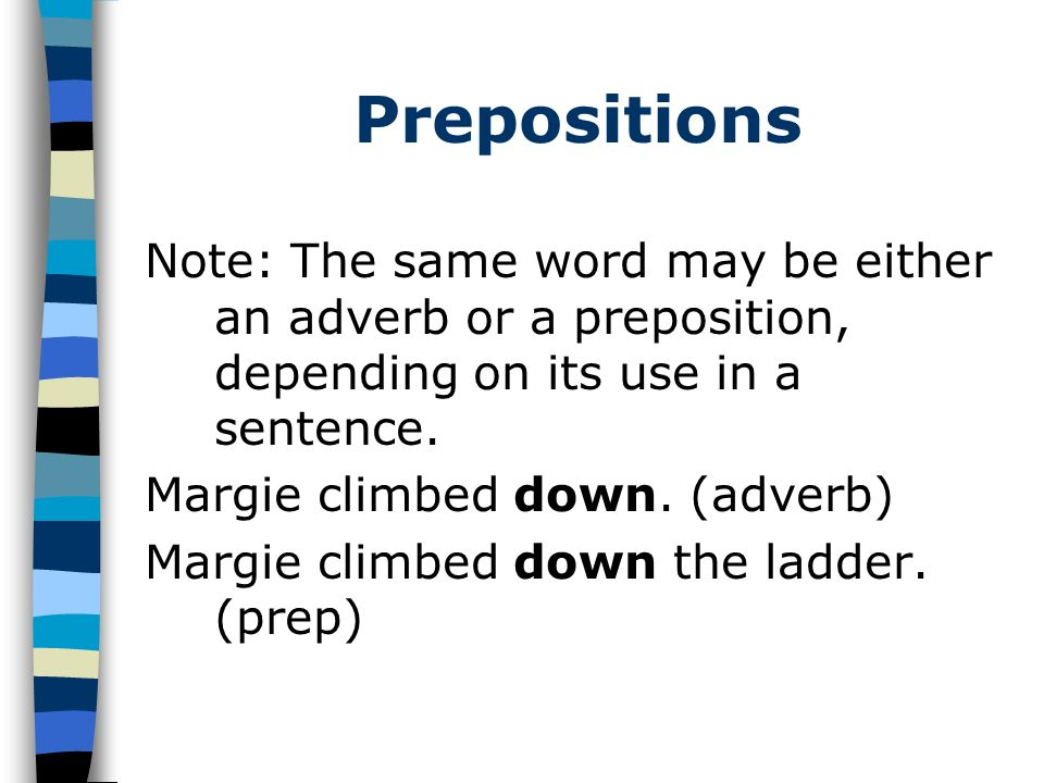Prepositions Note: The same word may be either an adverb or a preposition, depending on its use in a sentence. Margie climbed down. (adverb) Margie cl