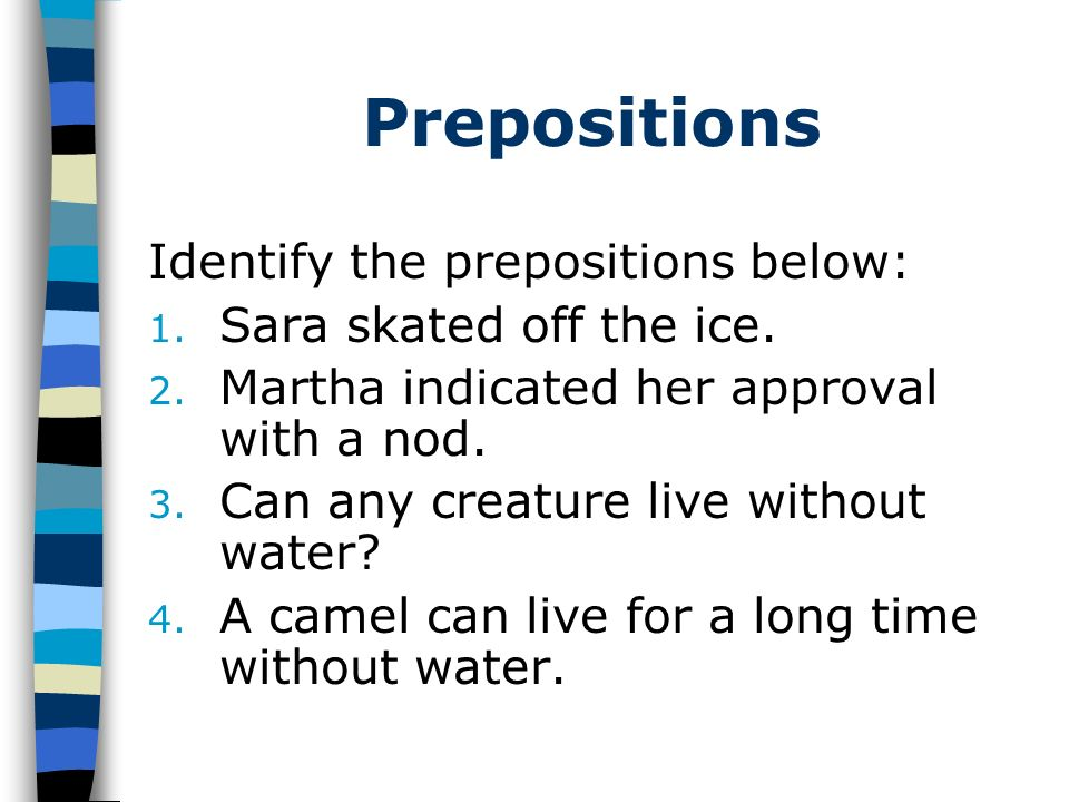 Prepositions Identify the prepositions below: 1. Sara skated off the ice. 2. Martha indicated her approval with a nod. 3. Can any creature live withou