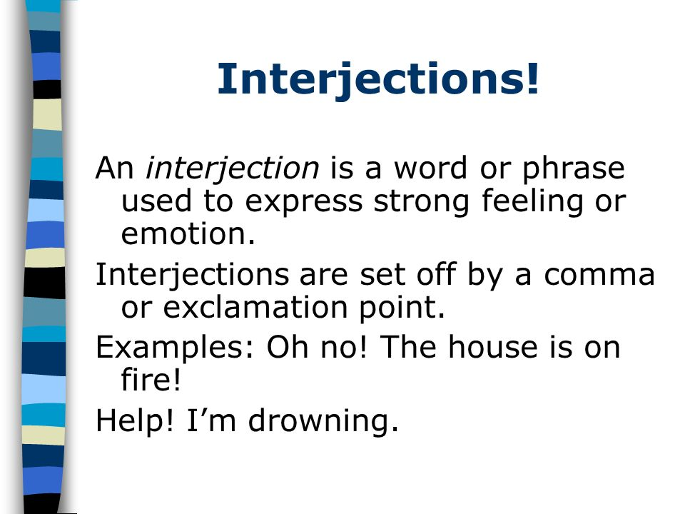 Interjections. An interjection is a word or phrase used to express strong feeling or emotion.
