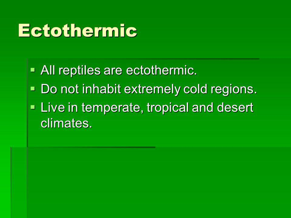 Ectothermic All reptiles are ectothermic. All reptiles are ectothermic. Do not inhabit extremely cold regions. Do not inhabit extremely cold regions.