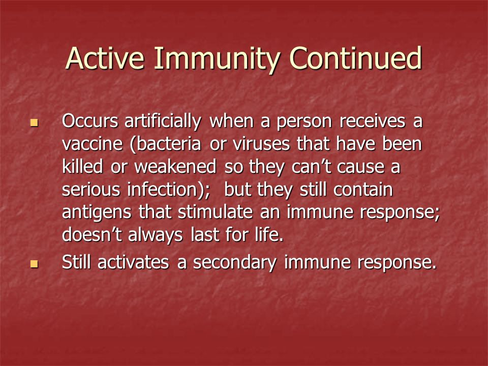 Active Immunity Continued Occurs artificially when a person receives a vaccine (bacteria or viruses that have been killed or weakened so they cant cau